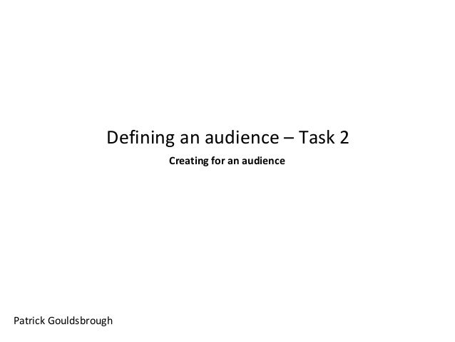 Defining an audience – Task 2 Creating for an audience  Patrick Gouldsbrough