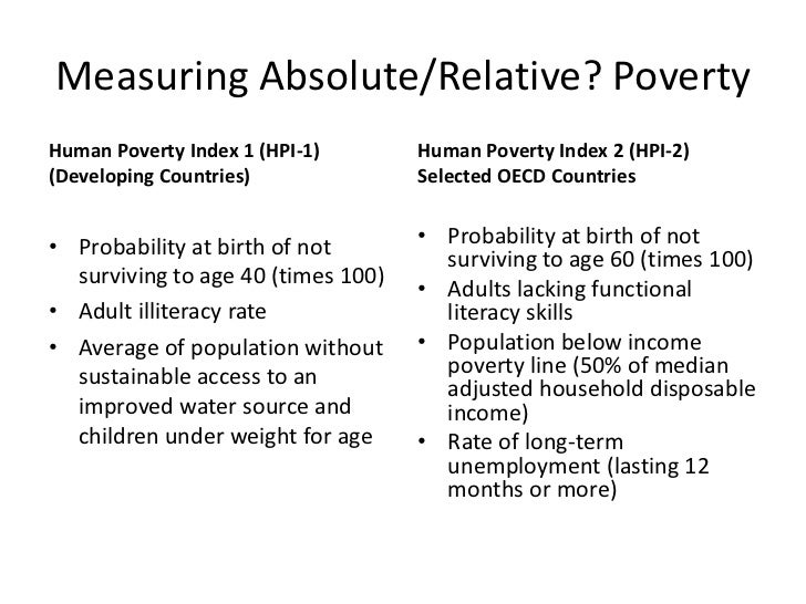 absolute and relative poverty I will try to give a generic answer absolute poverty is where people struggle to earn bread and butter and completely dependent on daily earnings ie they work from morning to evening , with the money they get they will buy daily essentials.