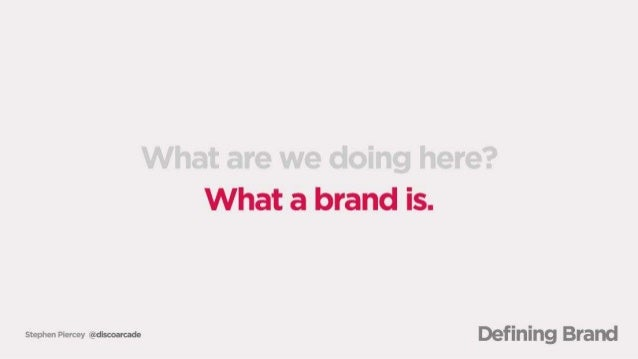 What are we doing here?  What a brand is.   Defining Brand