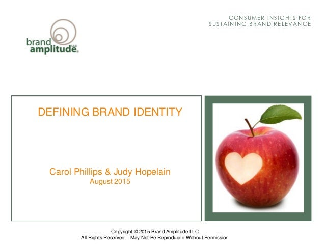 BRAND AMPLITUDE, LLCAUGUST 2015 CONSUMER I NSI GHTS FOR SUSTAI NI NG BRAND RELEVANCE DEFINING BRAND IDENTITY Carol Phillip...