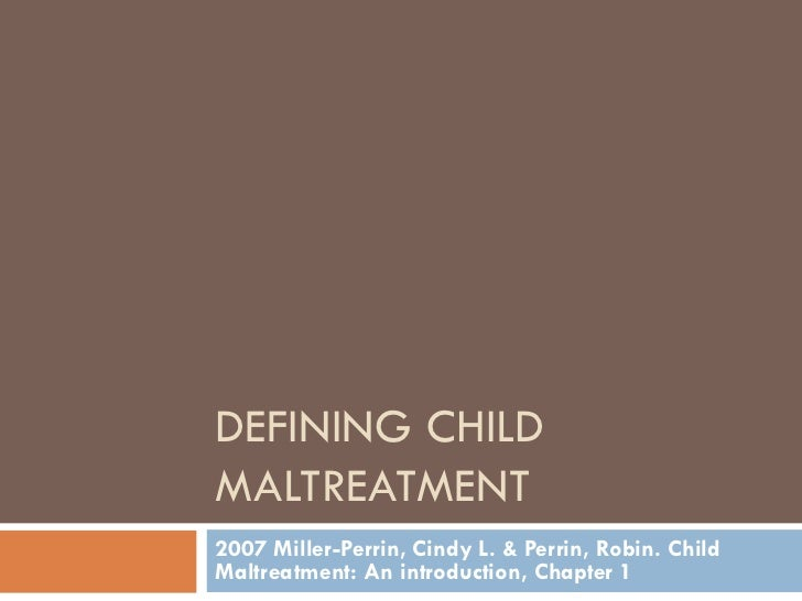 DEFINING CHILD MALTREATMENT 2007 Miller-Perrin, Cindy L. & Perrin, Robin. Child Maltreatment: An introduction, Chapter 1