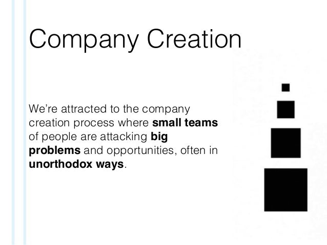 Company Creation We're attracted to the company creation process where small teams of people are attacking big problems an...