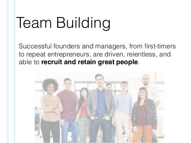 Team Building Successful founders and managers, from first-timers to repeat entrepreneurs, are driven, relentless, and able...