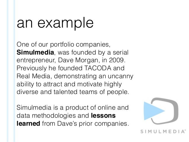an example One of our portfolio companies, Simulmedia, was founded by a serial entrepreneur, Dave Morgan, in 2009. Previou...