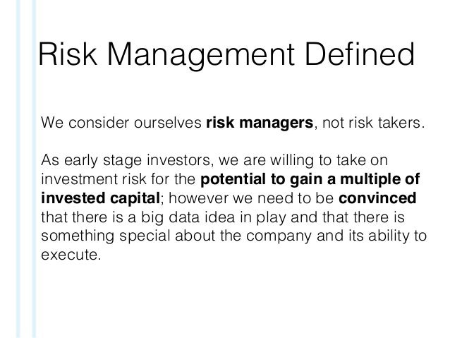 Risk Management Defined We consider ourselves risk managers, not risk takers. As early stage investors, we are willing to t...