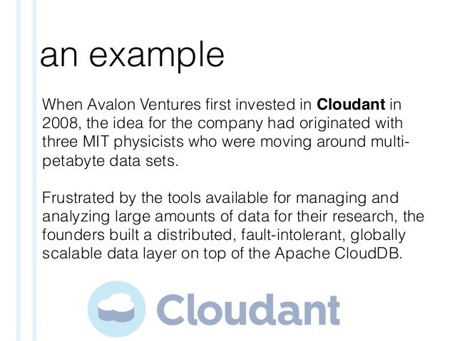 an example When Avalon Ventures first invested in Cloudant in 2008, the idea for the company had originated with three MIT ...
