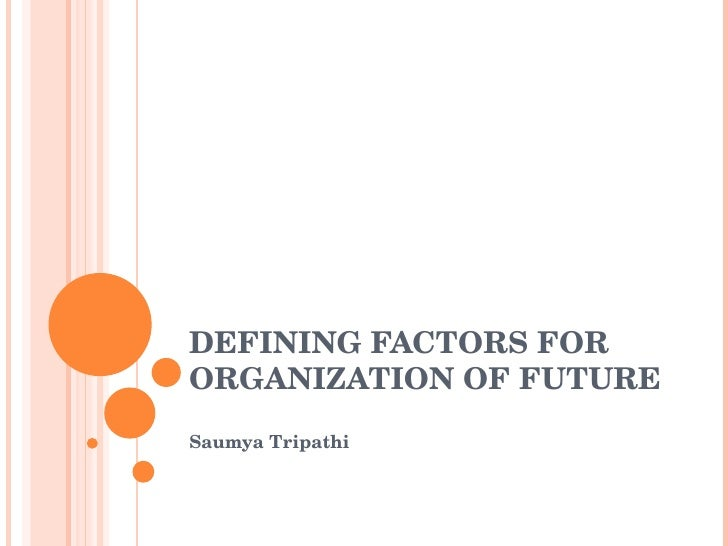 DEFINING FACTORS FOR ORGANIZATION OF FUTURE Saumya Tripathi
