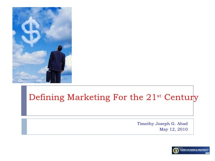 Defining Marketing For the 21 st  Century Timothy Joseph G. Abad May 12, 2010