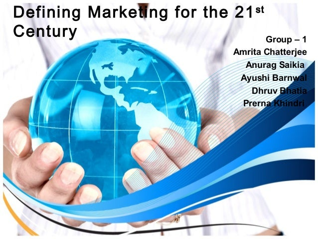 Defining Marketing for the 21st  Century Group – 1  Amrita Chatterjee  Anurag Saikia  Ayushi Barnwal  Dhruv Bhatia  Prerna...