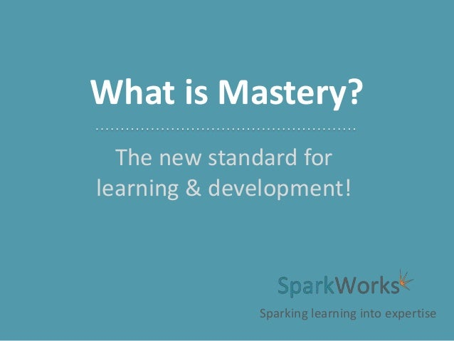 What is Mastery? The new standard for learning & development!  Sparking learning into expertise