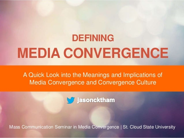 DEFINING  MEDIA CONVERGENCE A Quick Look into the Meanings and Implications of Media Convergence and Convergence Culture  ...