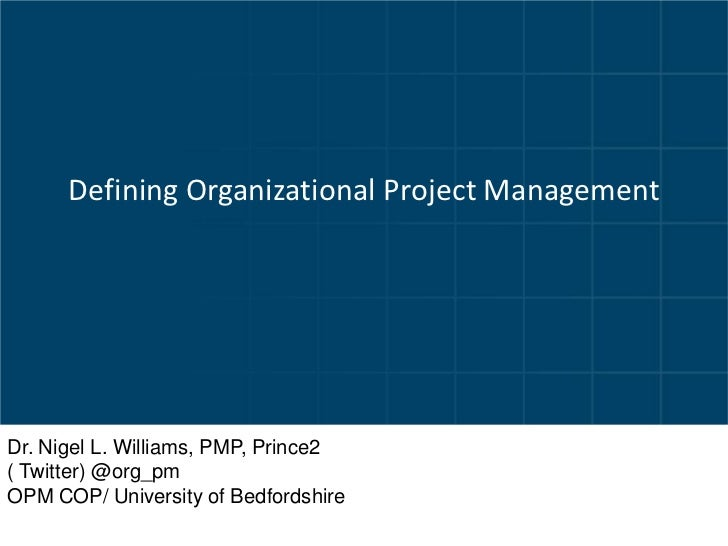Defining Organizational Project ManagementDr. Nigel L. Williams, PMP, Prince2( Twitter) @org_pmOPM COP/ University of Bedf...