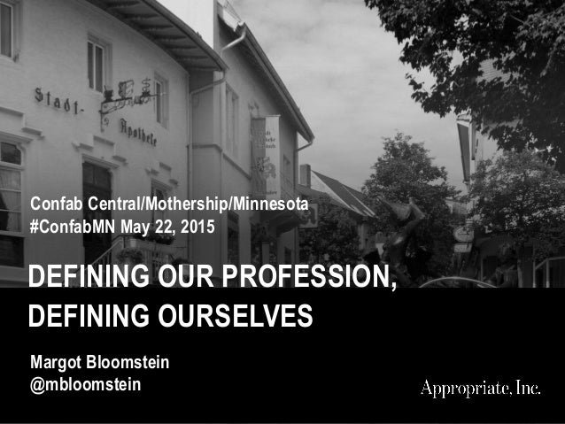 DEFINING OUR PROFESSION, DEFINING OURSELVES Confab Central/Mothership/Minnesota #ConfabMN May 22, 2015 Margot Bloomstein @...