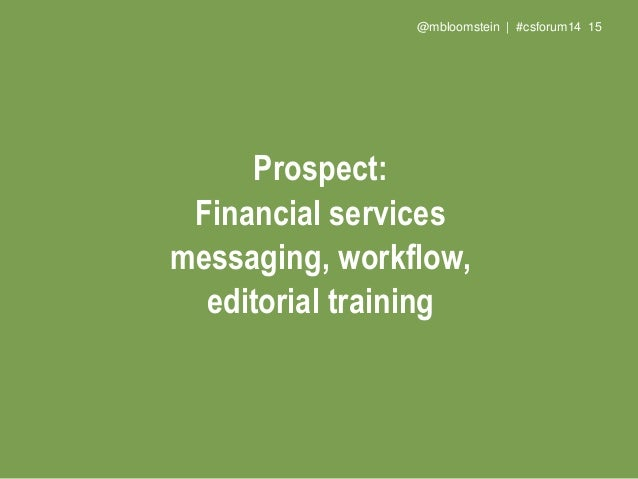 @mbloomstein | #csforum14 17 Prospect: Financial services messaging, workflow, editorial training for social media