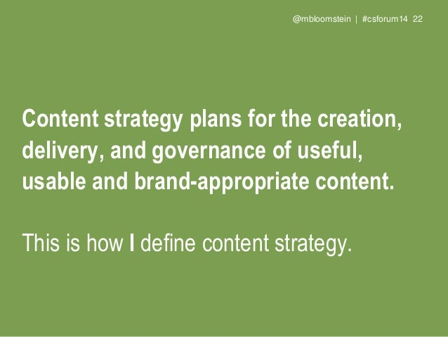 @mbloomstein | #csforum14 24 Content strategy plans for the creation, publication, and governance of useful, usable conten...
