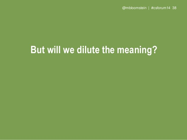 @mbloomstein | #csforum14 40 But will we dilute the meaning? We'll free the meaning to communicate what we do or need with...