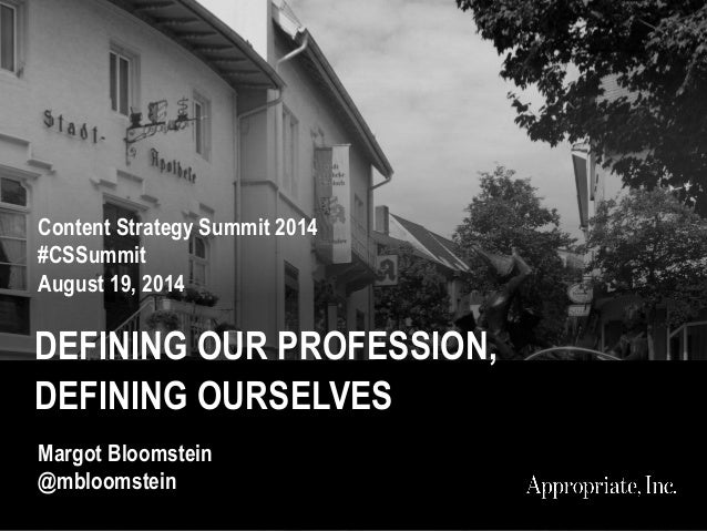 DEFINING OUR PROFESSION, DEFINING OURSELVES Content Strategy Summit 2014 #CSSummit August 19, 2014 Margot Bloomstein @mblo...