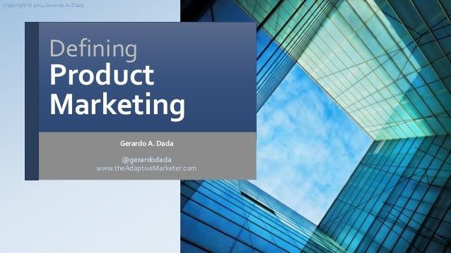 Defining Product Marketing Gerardo A. Dada @gerardodada www.theAdaptiveMarketer.com Copyright © 2014 GerardoA. Dada