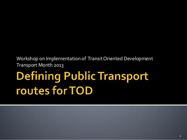 Workshop on Implementation of Transit Oriented Development Transport Month 2013 1