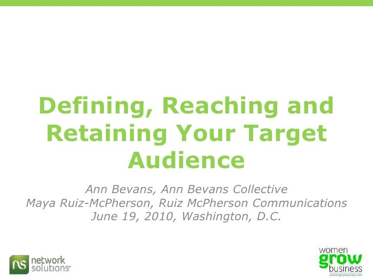 Defining, Reaching and Retaining Your Target Audience<br />Ann Bevans, Ann Bevans Collective<br />Maya Ruiz-McPherson, Rui...