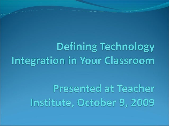 Defining Technology Integration in Your Classroom Welcome Before/as you sit down: Look for members of your department and...