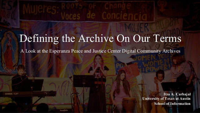 Defining the Archive On Our Terms A Look at the Esperanza Peace and Justice Center Digital Community Archives Itza A. Carb...