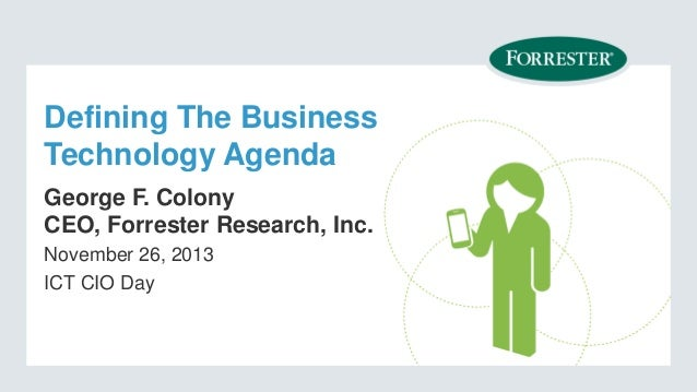 Defining The Business Technology Agenda George F. Colony CEO, Forrester Research, Inc. November 26, 2013 ICT CIO Day