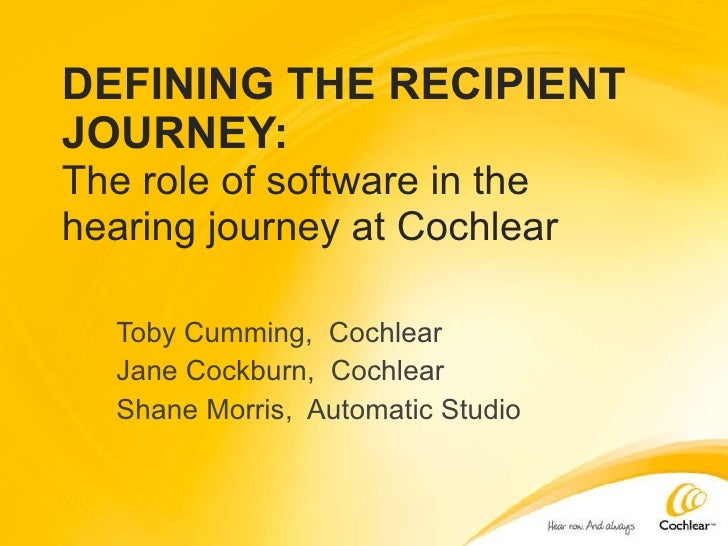DEFINING THE RECIPIENT JOURNEY: The role of software in the hearing journey at Cochlear Toby Cumming,  Cochlear Jane Cockb...