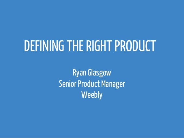 DEFINING THE RIGHT PRODUCT  Ryan Glasgow  Senior Product Manager  Weebly