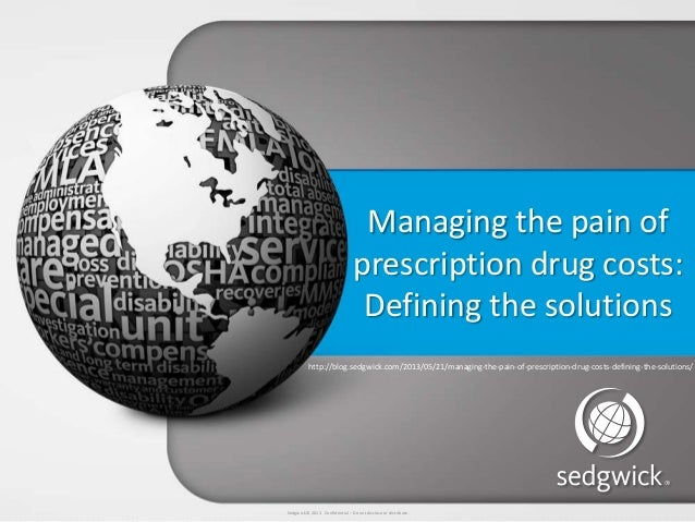 Sedgwick © 2013 Confidential – Do not disclose or distribute. Managing the pain of prescription drug costs: Defining the s...