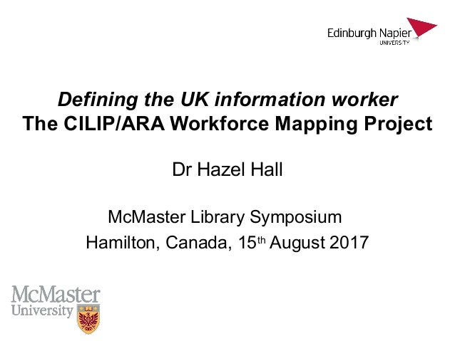 Defining the UK information worker The CILIP/ARA Workforce Mapping Project Dr Hazel Hall McMaster Library Symposium Hamilt...