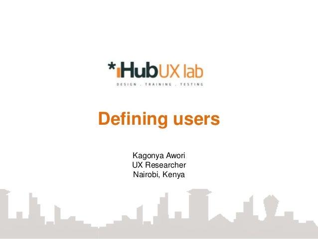 Defining users   Kagonya Awori   UX Researcher   Nairobi, Kenya