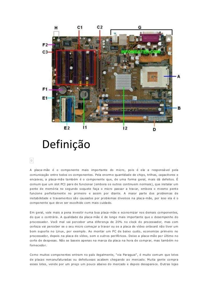 Definição0A placa-mãe é o componente mais importante do micro, pois é ela a responsável pelacomunicação entre todos os com...