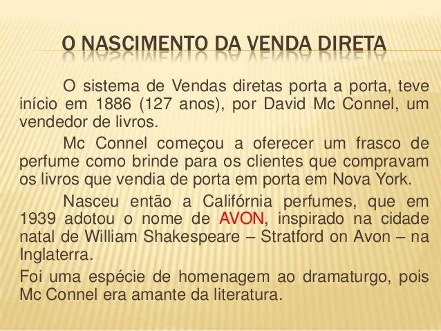 O NASCIMENTO DA VENDA DIRETA O sistema de Vendas diretas porta a porta, teve início em 1886 (127 anos), por David Mc Conne...