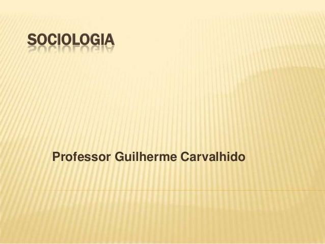 SOCIOLOGIA  Professor Guilherme Carvalhido