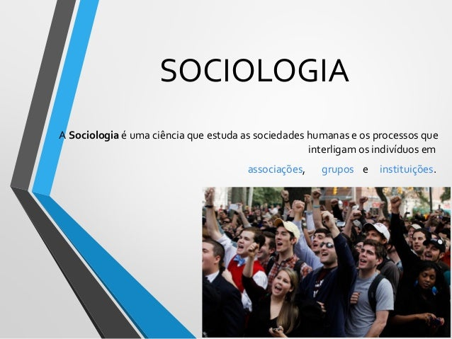 SOCIOLOGIA A Sociologia é uma ciência que estuda as sociedades humanas e os processos que interligam os indivíduos em asso...