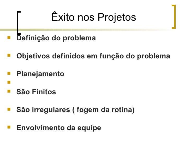 Êxito nos Projetos   Definição do problema   Objetivos definidos em função do problema   Planejamento   São Finitos ...