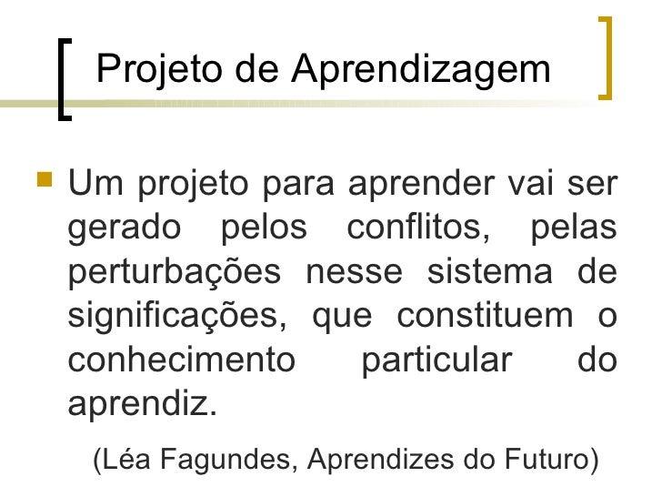 Projeto de Aprendizagem   Um projeto para aprender vai ser    gerado pelos conflitos, pelas    perturbações nesse sistema...