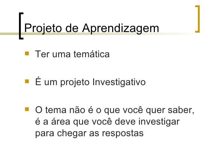 Projeto de Aprendizagem   Ter uma temática   É um projeto Investigativo   O tema não é o que você quer saber,    é a ár...