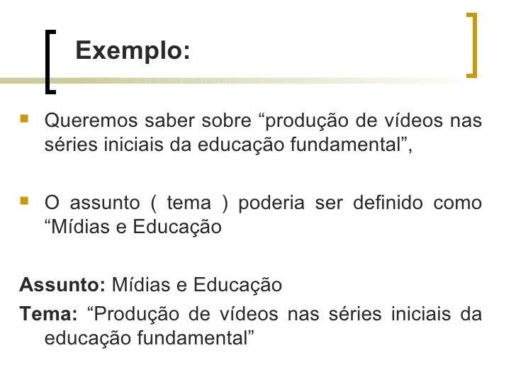 """Exemplo:   Queremos saber sobre """"produção de vídeos nas    séries iniciais da educação fundamental"""",   O assunto ( tema ..."""