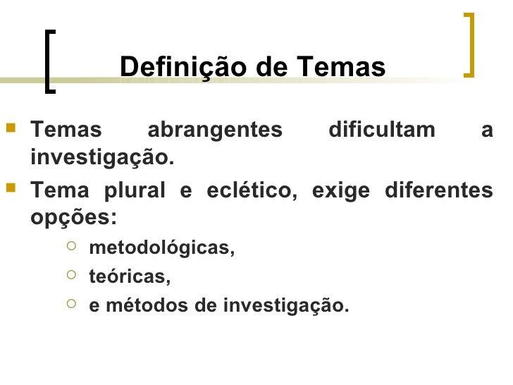 Definição de Temas   Temas     abrangentes    dificultam    a    investigação.   Tema plural e eclético, exige diferente...