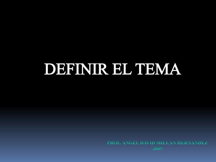 DEFINIR EL TEMA<br />PROF. ÁNGEL DAVID MILLÁN HERNÁNDEZ<br />2009<br />Editado Septiembre 2011<br />