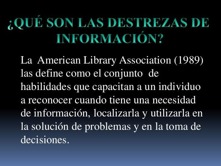 ¿QUÉ SON LAS DESTREZAS DE <br />INFORMACIÓN?<br />La  American Library Association (1989) las define como el conjunto  de ...