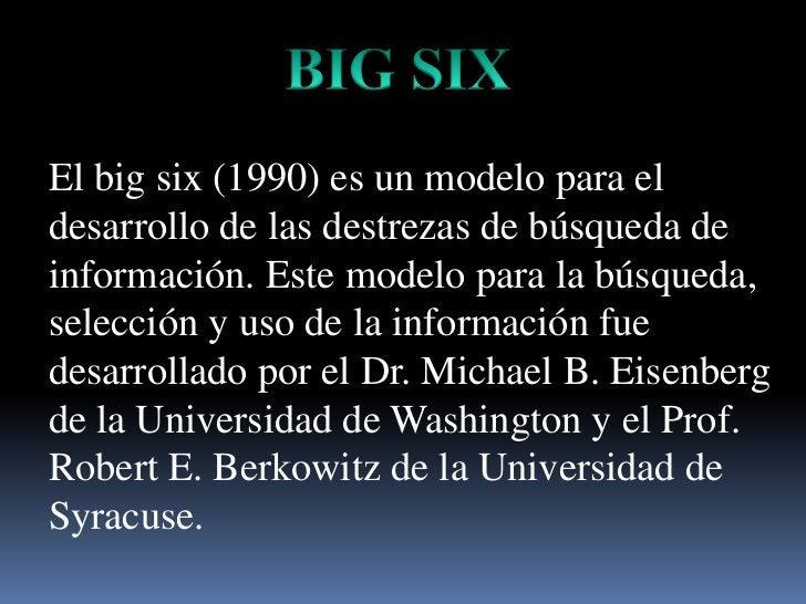 BIG SIX<br />El big six (1990) es un modelopara el desarrollo de lasdestrezas de búsqueda de información. Este modelopara ...
