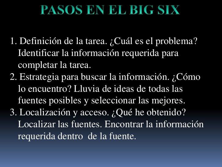 PASOS EN EL BIG SIX<br />1. Definición de la tarea. ¿Cuáles el problema? Identificar la informaciónrequeridaparacompletar ...