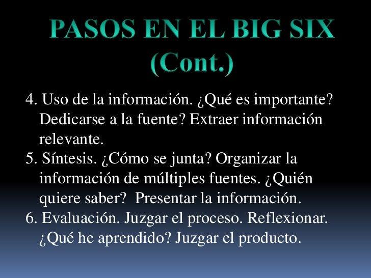 PASOS EN EL BIG SIX<br />(Cont.)<br />4. Uso de la información. ¿Quéesimportante? Dedicarse a la fuente? Extraerinformació...