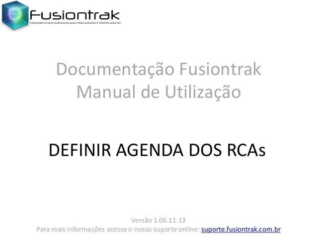 Documentação Fusiontrak Manual de Utilização DEFINIR AGENDA DOS RCAs  Versão 1.06.11.13 Para mais informações acesse o nos...