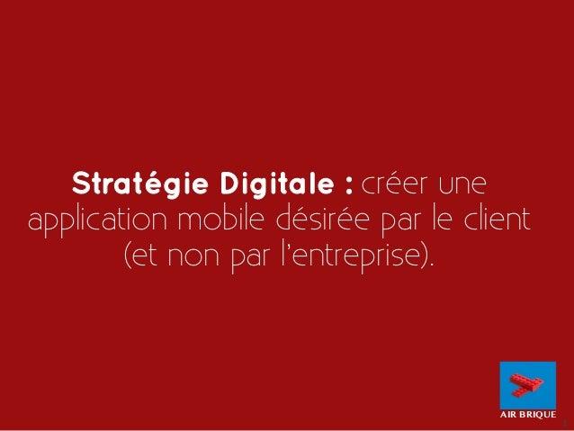 1  Stratégie Digitale : créer une  application mobile désirée par le client  (et non par l'entreprise).  AIR BRIQUE