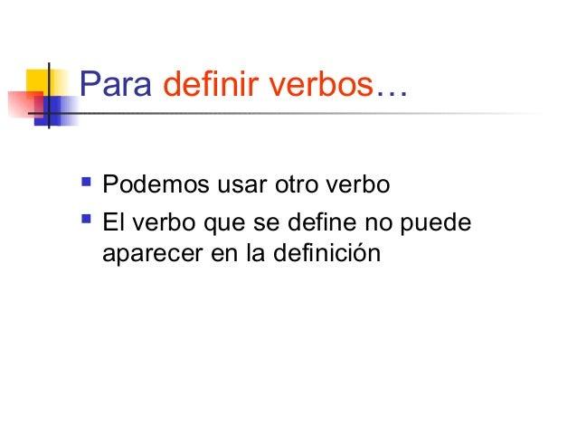 Para definir verbos… Podemos usar otro verbo El verbo que se define no puedeaparecer en la definición