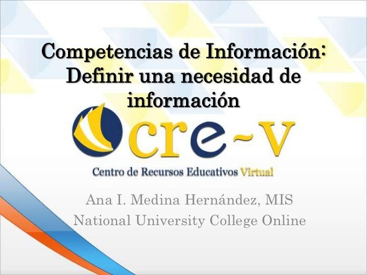 Competencias de Información:  Definir una necesidad de        información    Ana I. Medina Hernández, MIS   National Unive...